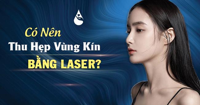 có nên thu hẹp vùng kín bằng laser